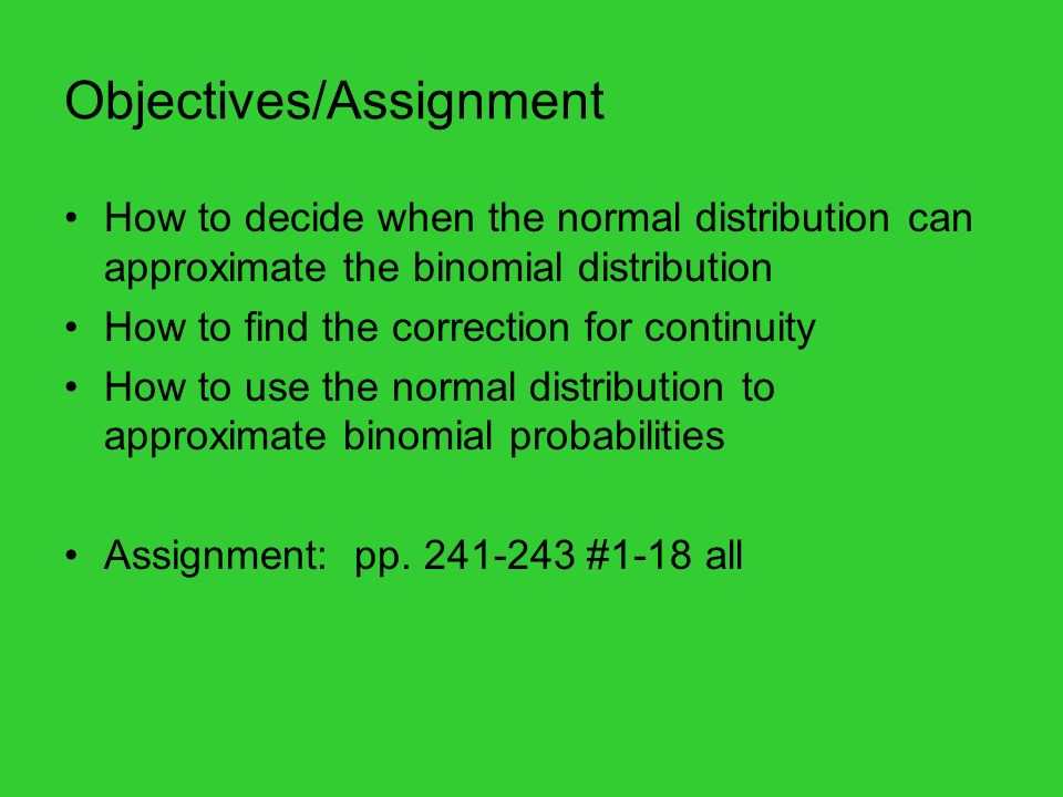 Objectives/Assignment How to decide when the normal distribution can approximate the binomial distribution How to find the correction for continuity How to use the normal distribution to approximate binomial probabilities Assignment: pp.