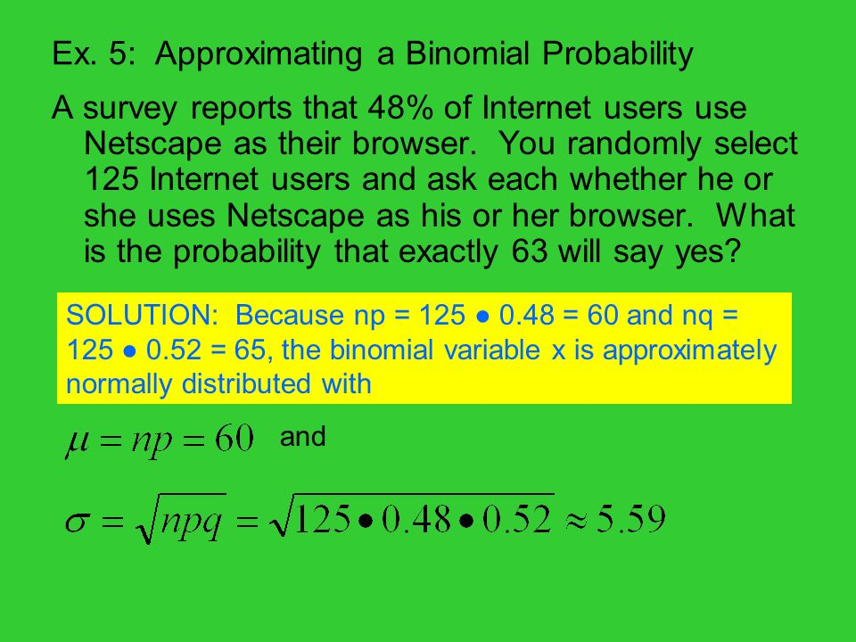 Ex. 5: Approximating a Binomial Probability A survey reports that 48% of Internet users use Netscape as their browser. You randomly select 125 Interne