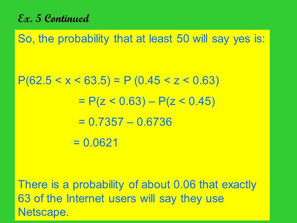 Ex. 5 Continued So, the probability that at least 50 will say yes is: P(62.5 < x < 63.5) = P (0.45 < z < 0.63) = P(z < 0.63) – P(z < 0.45) = 0.7357 –