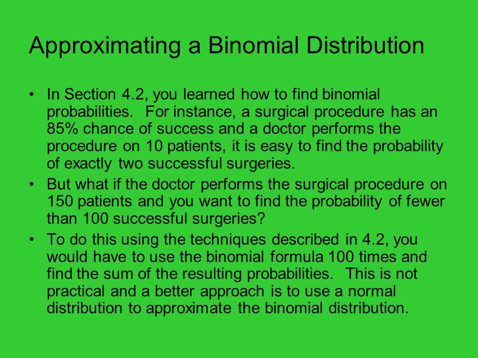 Normal Approximation to a Binomial Distribution To see why this result is valid, look at the following slide and binomial distributions for p = 0.25 and n = 4, 10, 25 and 50.