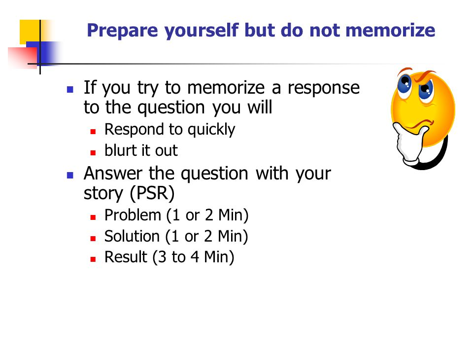 Prepare yourself but do not memorize If you try to memorize a response to the question you will Respond to quickly blurt it out Answer the question with your story (PSR) Problem (1 or 2 Min) Solution (1 or 2 Min) Result (3 to 4 Min)