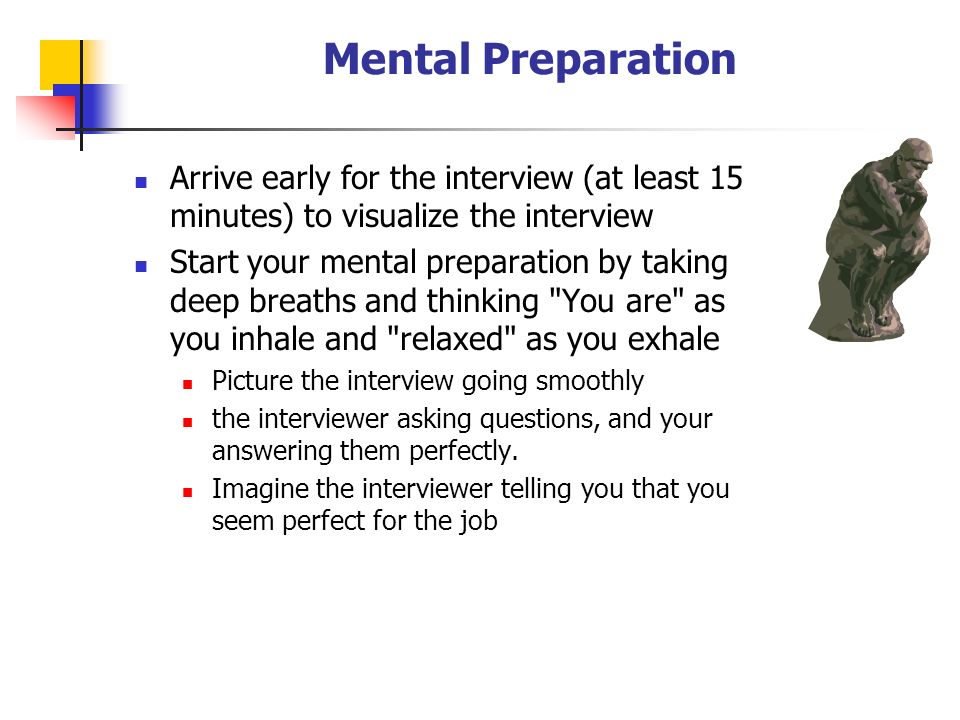 Mental Preparation Arrive early for the interview (at least 15 minutes) to visualize the interview Start your mental preparation by taking deep breaths and thinking You are as you inhale and relaxed as you exhale Picture the interview going smoothly the interviewer asking questions, and your answering them perfectly.