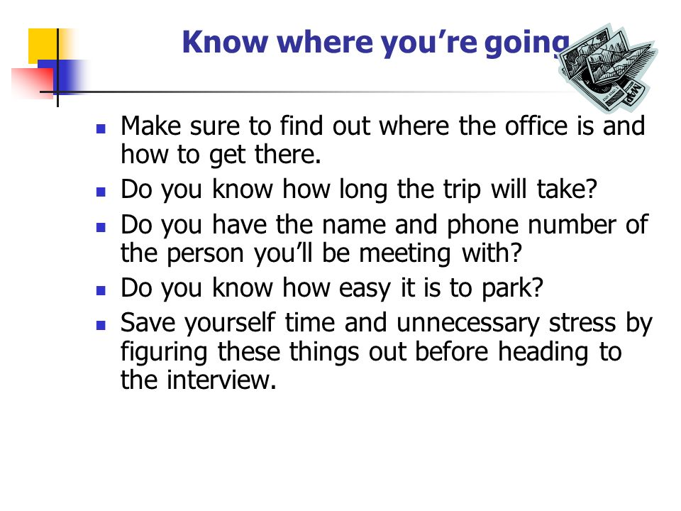 Know where youre going Make sure to find out where the office is and how to get there.