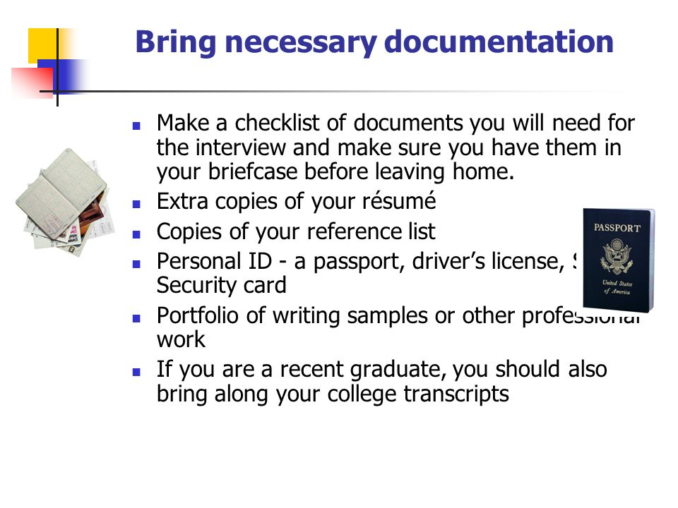 Bring necessary documentation Make a checklist of documents you will need for the interview and make sure you have them in your briefcase before leaving home.