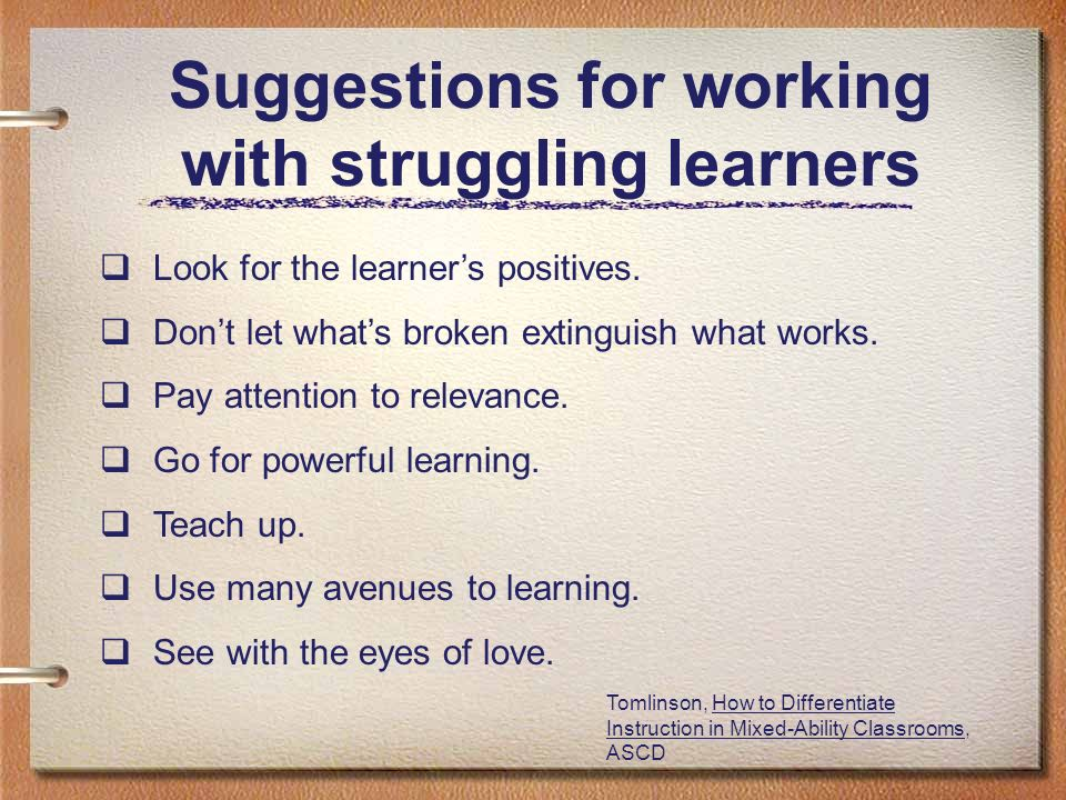 Suggestions for working with struggling learners Look for the learners positives. Dont let whats broken extinguish what works. Pay attention to releva