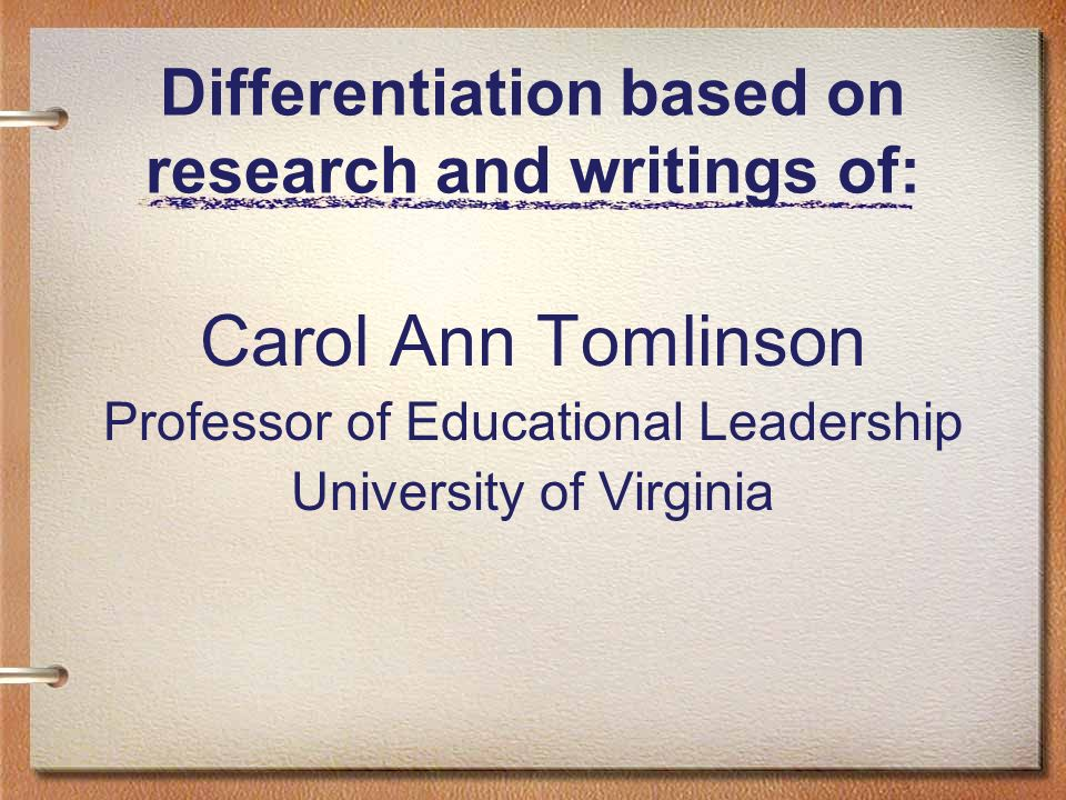 Differentiation based on research and writings of: Carol Ann Tomlinson Professor of Educational Leadership University of Virginia
