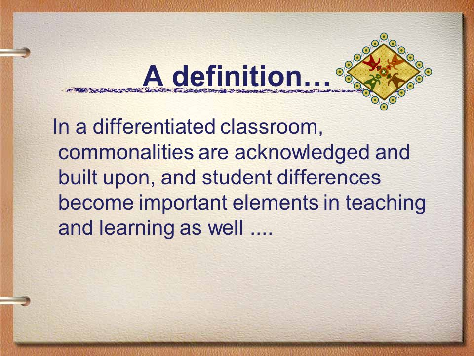 A definition… In a differentiated classroom, commonalities are acknowledged and built upon, and student differences become important elements in teach