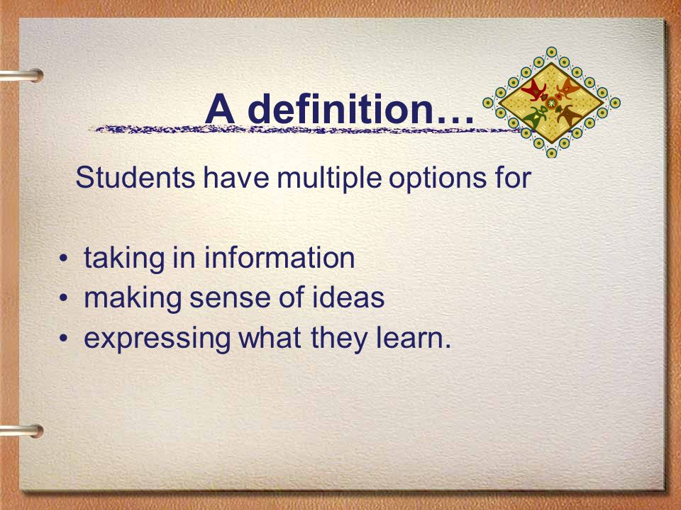 A definition… Students have multiple options for taking in information making sense of ideas expressing what they learn.