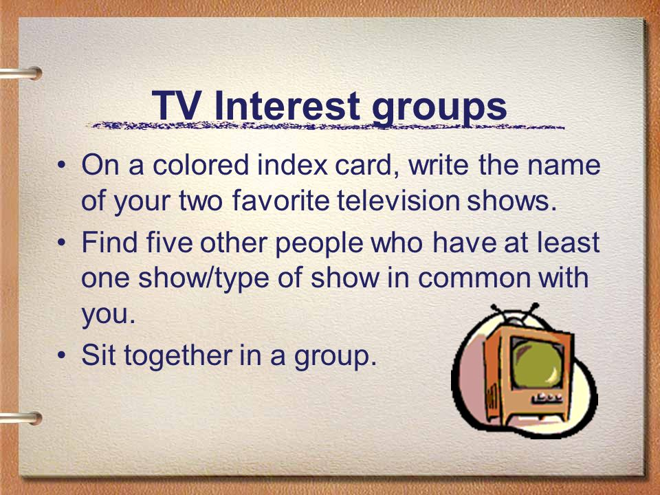 TV Interest groups On a colored index card, write the name of your two favorite television shows. Find five other people who have at least one show/ty