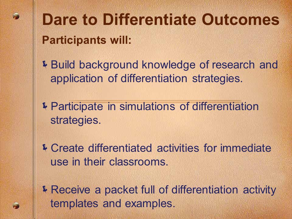 Dare to Differentiate Outcomes Participants will: Build background knowledge of research and application of differentiation strategies. Participate in