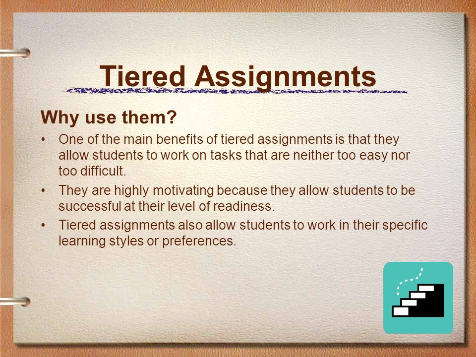 Tiered Assignments Why use them? One of the main benefits of tiered assignments is that they allow students to work on tasks that are neither too easy