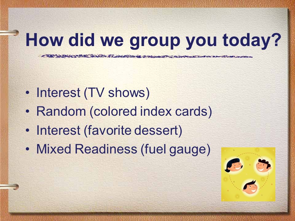 How did we group you today? Interest (TV shows) Random (colored index cards) Interest (favorite dessert) Mixed Readiness (fuel gauge)