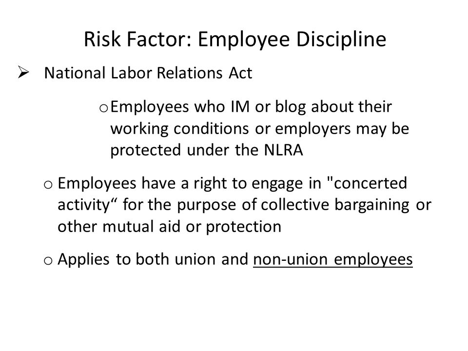 Risk Factor: Employee Discipline National Labor Relations Act o Employees who IM or blog about their working conditions or employers may be protected under the NLRA o Employees have a right to engage in concerted activity for the purpose of collective bargaining or other mutual aid or protection o Applies to both union and non-union employees