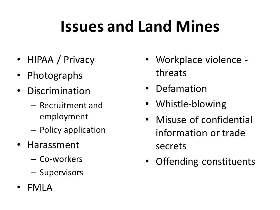Issues and Land Mines HIPAA / Privacy Photographs Discrimination – Recruitment and employment – Policy application Harassment – Co-workers – Supervisors FMLA Workplace violence - threats Defamation Whistle-blowing Misuse of confidential information or trade secrets Offending constituents