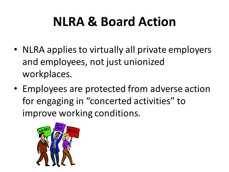 NLRA & Board Action NLRA applies to virtually all private employers and employees, not just unionized workplaces.