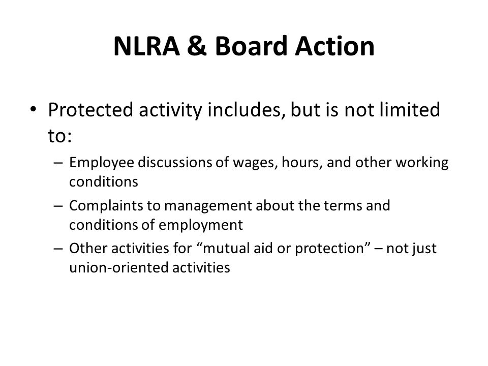 NLRA & Board Action Protected activity includes, but is not limited to: – Employee discussions of wages, hours, and other working conditions – Complaints to management about the terms and conditions of employment – Other activities for mutual aid or protection – not just union-oriented activities