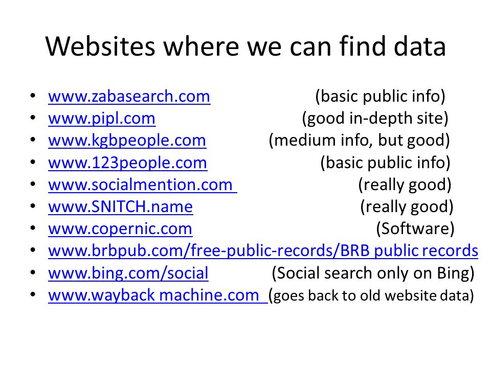 Websites where we can find data www.zabasearch.com (basic public info) www.zabasearch.com www.pipl.com (good in-depth site) www.pipl.com www.kgbpeople.com (medium info, but good) www.kgbpeople.com www.123people.com (basic public info) www.123people.com www.socialmention.com (really good) www.socialmention.com www.SNITCH.name (really good) www.SNITCH.name www.copernic.com (Software) www.copernic.com www.brbpub.com/free-public-records/BRB public records www.bing.com/social (Social search only on Bing) www.bing.com/social www.wayback machine.com ( goes back to old website data) www.wayback machine.com