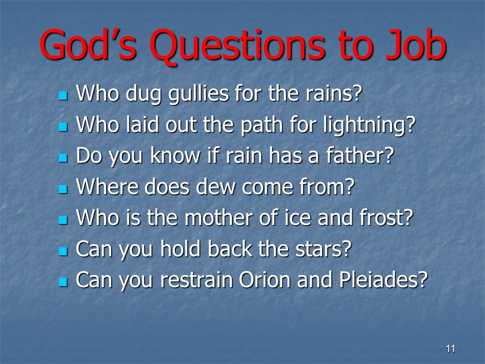 Gods Questions to Job Who dug gullies for the rains? Who dug gullies for the rains? Who laid out the path for lightning? Who laid out the path for lig