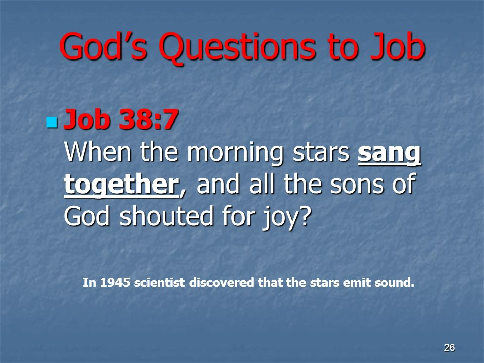 Gods Questions to Job Job 38:7 When the morning stars sang together, and all the sons of God shouted for joy.
