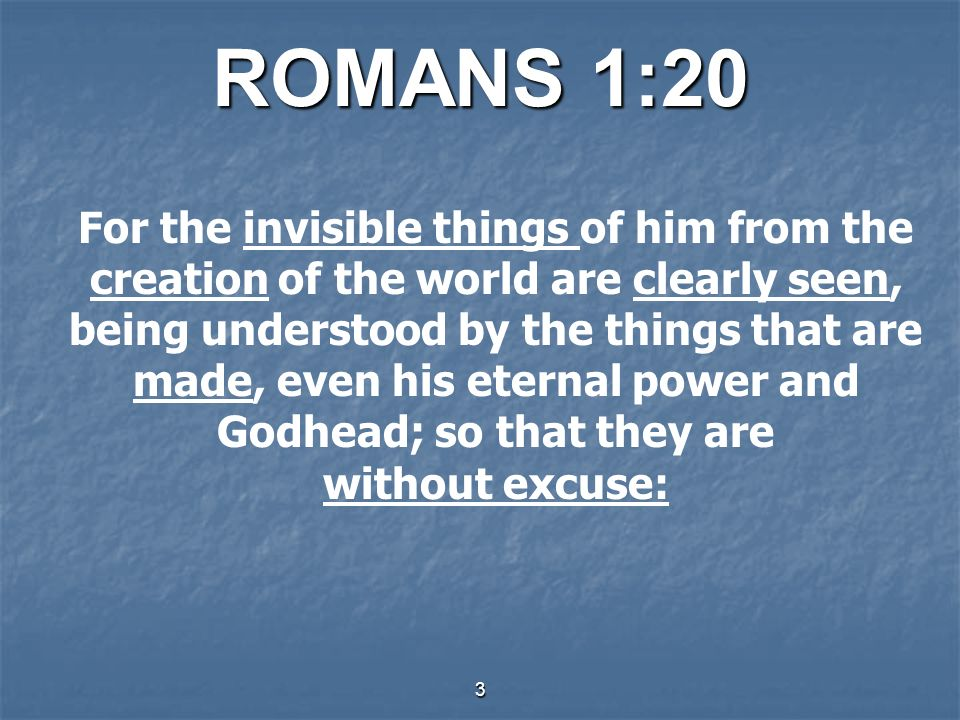 ROMANS 1:20 For the invisible things of him from the creation of the world are clearly seen, being understood by the things that are made, even his eternal power and Godhead; so that they are without excuse: 3