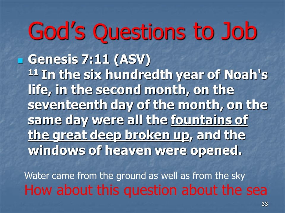Gods Questions to Job Genesis 7:11 (ASV) 11 In the six hundredth year of Noah s life, in the second month, on the seventeenth day of the month, on the same day were all the fountains of the great deep broken up, and the windows of heaven were opened.