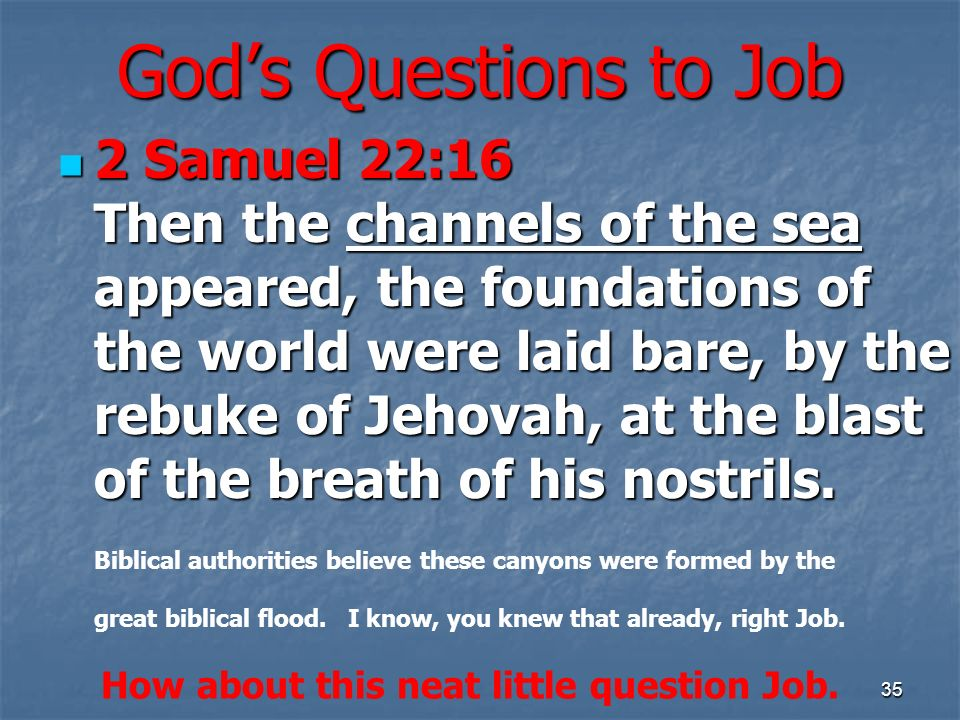 Gods Questions to Job 2 Samuel 22:16 Then the channels of the sea appeared, the foundations of the world were laid bare, by the rebuke of Jehovah, at the blast of the breath of his nostrils.