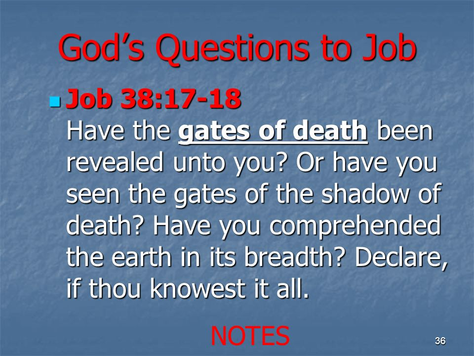 Gods Questions to Job Job 38:17-18 Have the gates of death been revealed unto you? Or have you seen the gates of the shadow of death? Have you compreh
