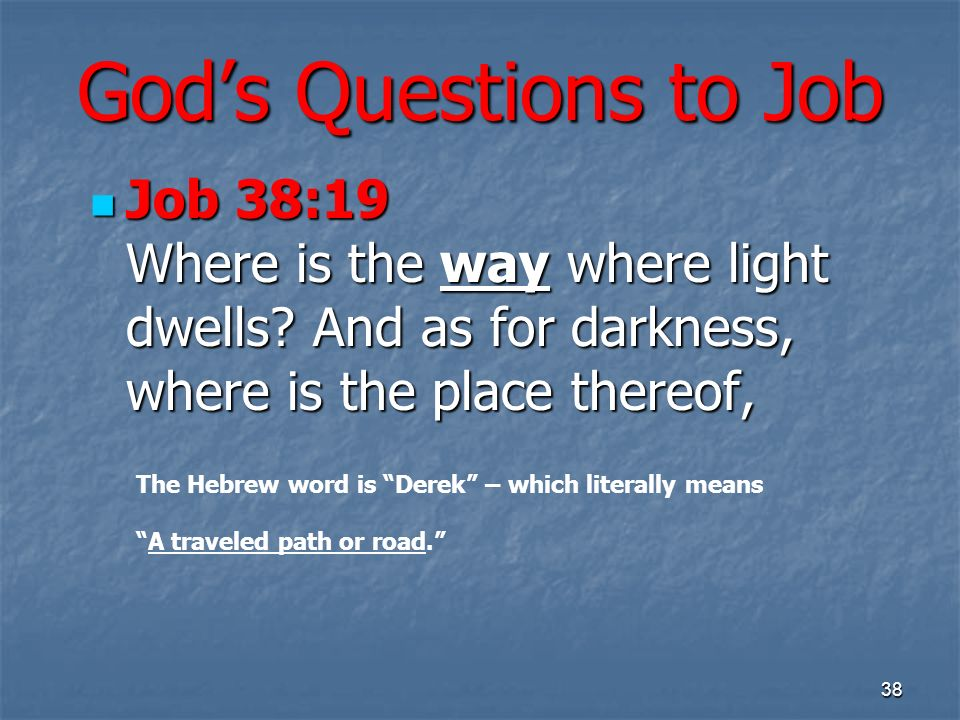 Gods Questions to Job Job 38:19 Where is the way where light dwells? And as for darkness, where is the place thereof, Job 38:19 Where is the way where