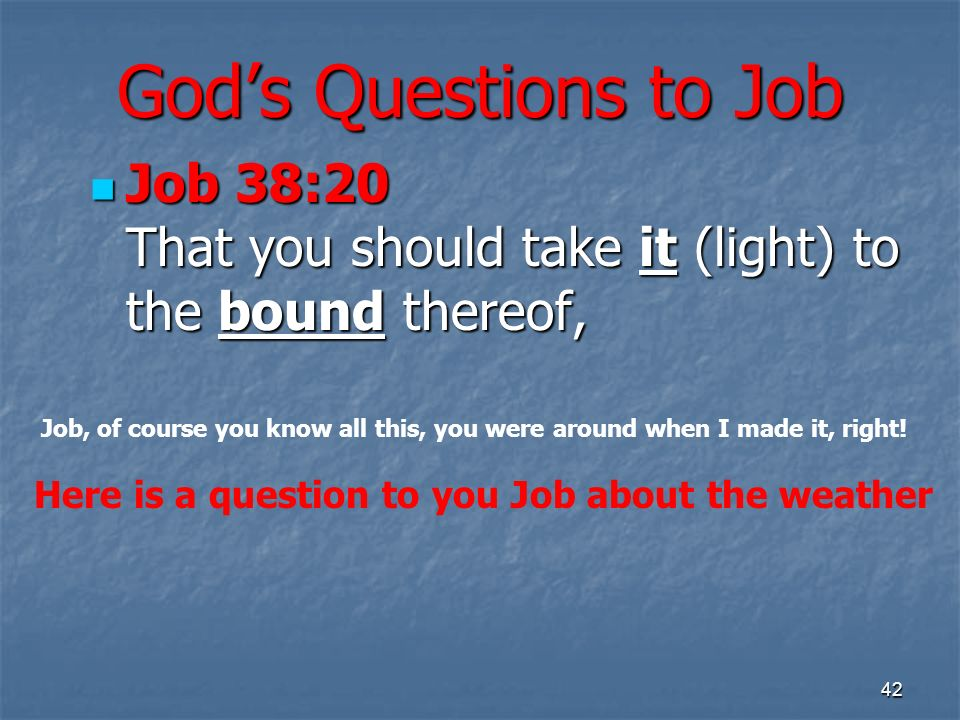 Gods Questions to Job Job 38:20 That you should take it (light) to the bound thereof, Job 38:20 That you should take it (light) to the bound thereof,