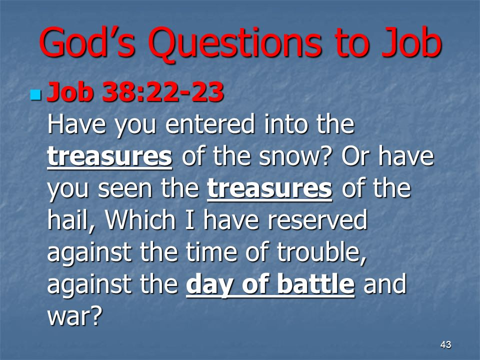 Gods Questions to Job Job 38:22-23 Have you entered into the treasures of the snow? Or have you seen the treasures of the hail, Which I have reserved