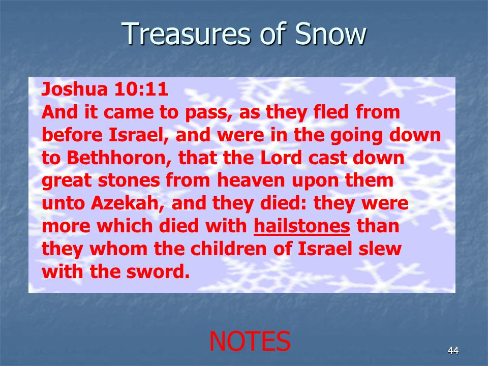 Treasures of Snow 44 Joshua 10:11 And it came to pass, as they fled from before Israel, and were in the going down to Bethhoron, that the Lord cast do