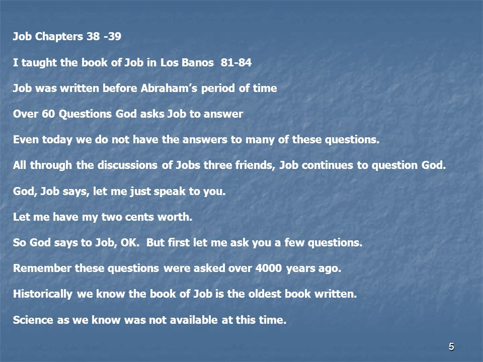 5 Job Chapters 38 -39 I taught the book of Job in Los Banos 81-84 Job was written before Abrahams period of time Over 60 Questions God asks Job to ans