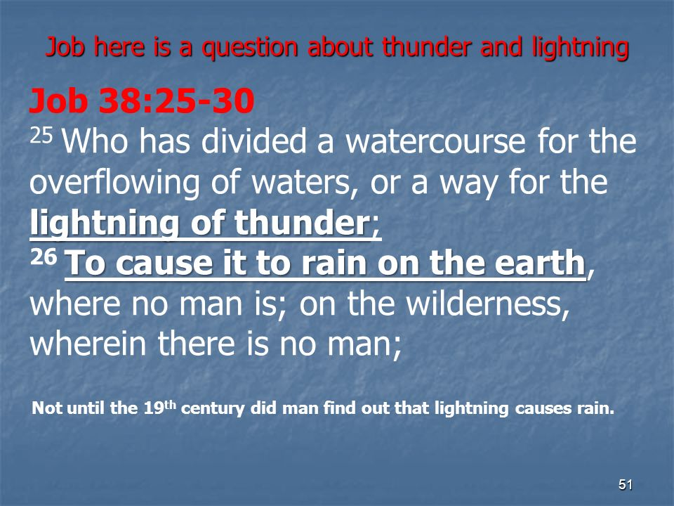 Job here is a question about thunder and lightning 51 lightning of thunder To cause it to rain on the earth Job 38:25-30 25 Who has divided a watercourse for the overflowing of waters, or a way for the lightning of thunder; 26 To cause it to rain on the earth, where no man is; on the wilderness, wherein there is no man; Not until the 19 th century did man find out that lightning causes rain.