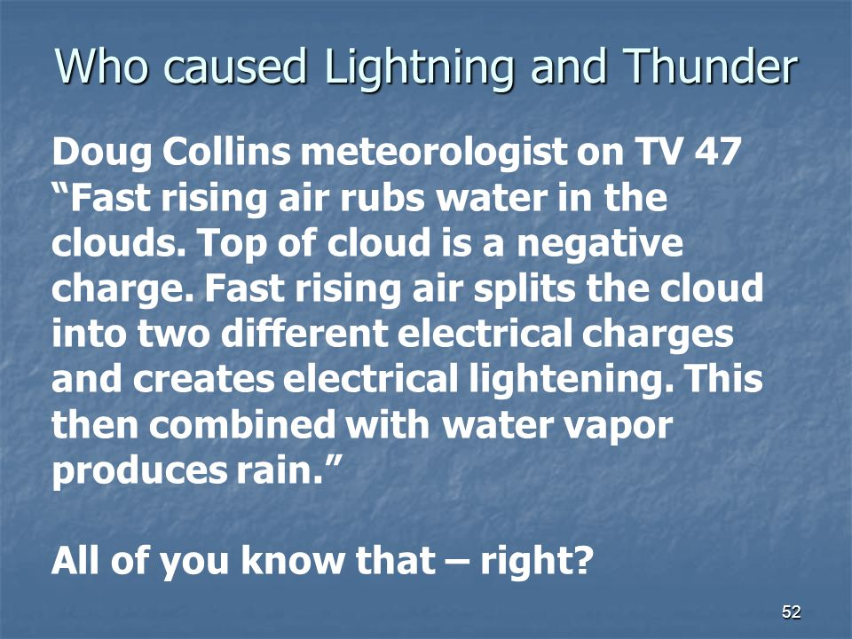 Who caused Lightning and Thunder 52 Doug Collins meteorologist on TV 47 Fast rising air rubs water in the clouds. Top of cloud is a negative charge. F