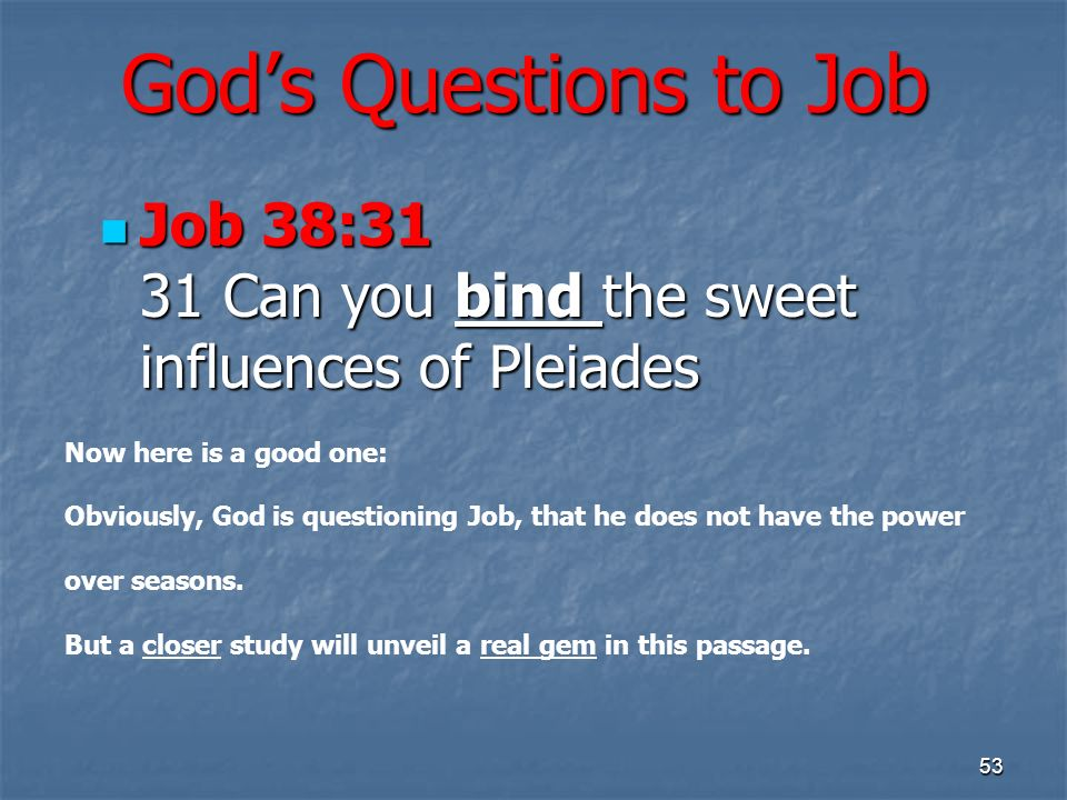 Gods Questions to Job Job 38:31 31 Can you bind the sweet influences of Pleiades Job 38:31 31 Can you bind the sweet influences of Pleiades 53 Now here is a good one: Obviously, God is questioning Job, that he does not have the power over seasons.