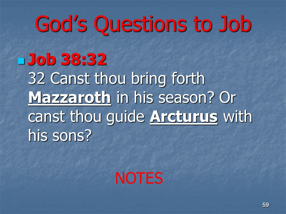 Gods Questions to Job Job 38:32 32 Canst thou bring forth Mazzaroth in his season? Or canst thou guide Arcturus with his sons? Job 38:32 32 Canst thou