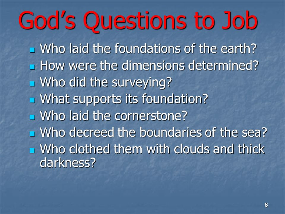 Gods Questions to Job Who laid the foundations of the earth.