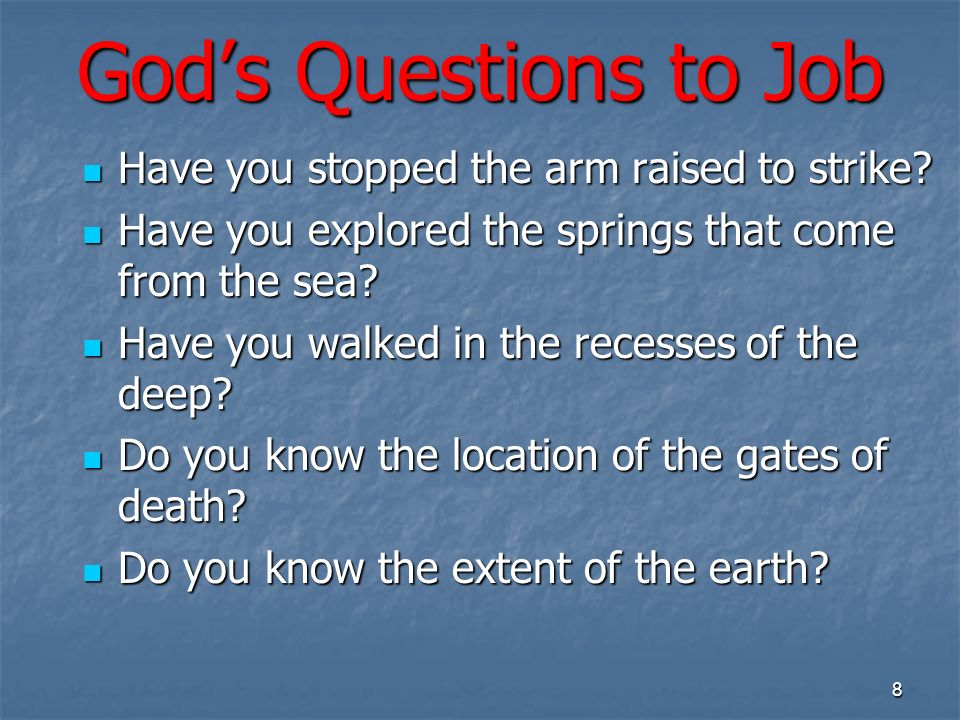 Gods Questions to Job Have you stopped the arm raised to strike? Have you stopped the arm raised to strike? Have you explored the springs that come fr
