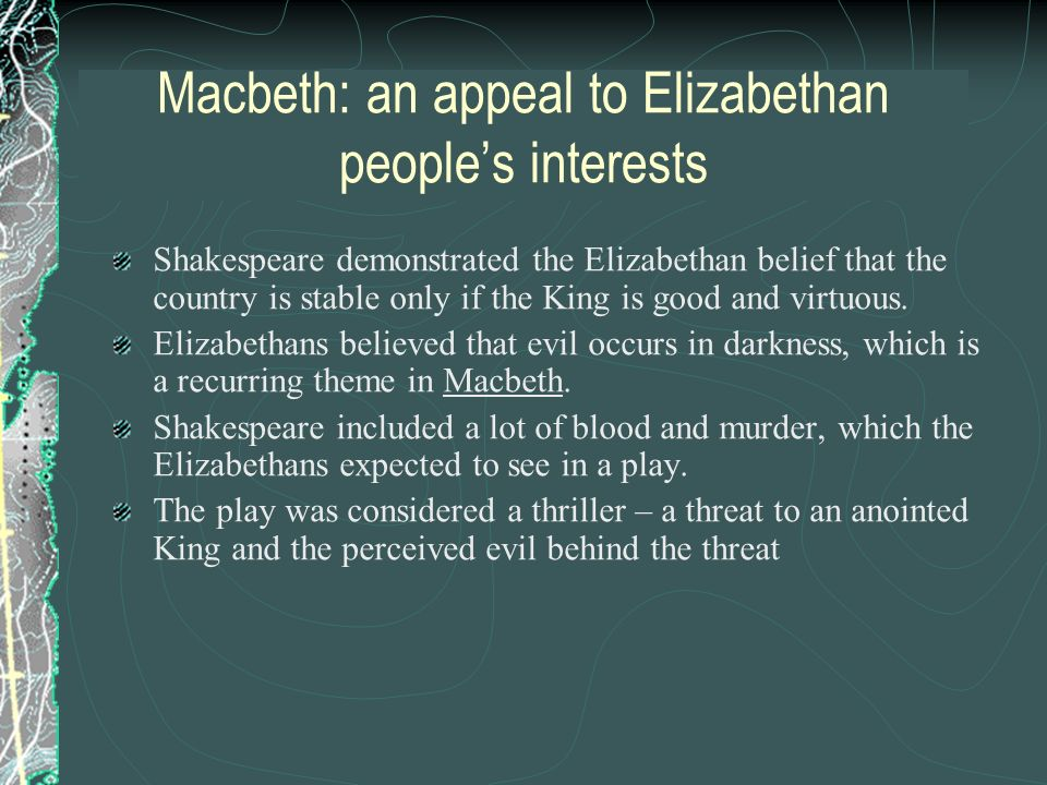 Macbeth: an appeal to Elizabethan peoples interests Shakespeare demonstrated the Elizabethan belief that the country is stable only if the King is goo