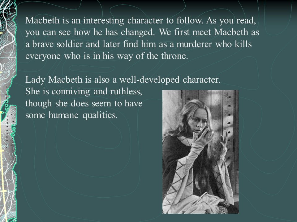 Macbeth is an interesting character to follow. As you read, you can see how he has changed. We first meet Macbeth as a brave soldier and later find hi