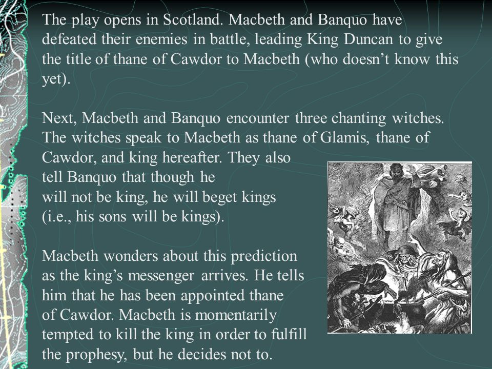 The play opens in Scotland. Macbeth and Banquo have defeated their enemies in battle, leading King Duncan to give the title of thane of Cawdor to Macb