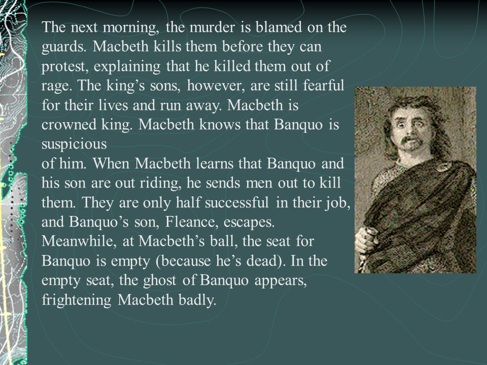 The next morning, the murder is blamed on the guards. Macbeth kills them before they can protest, explaining that he killed them out of rage. The king