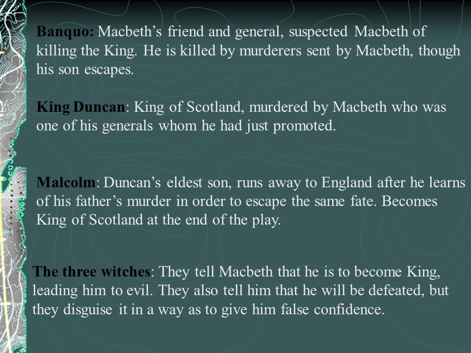 Banquo: Macbeths friend and general, suspected Macbeth of killing the King. He is killed by murderers sent by Macbeth, though his son escapes. King Du
