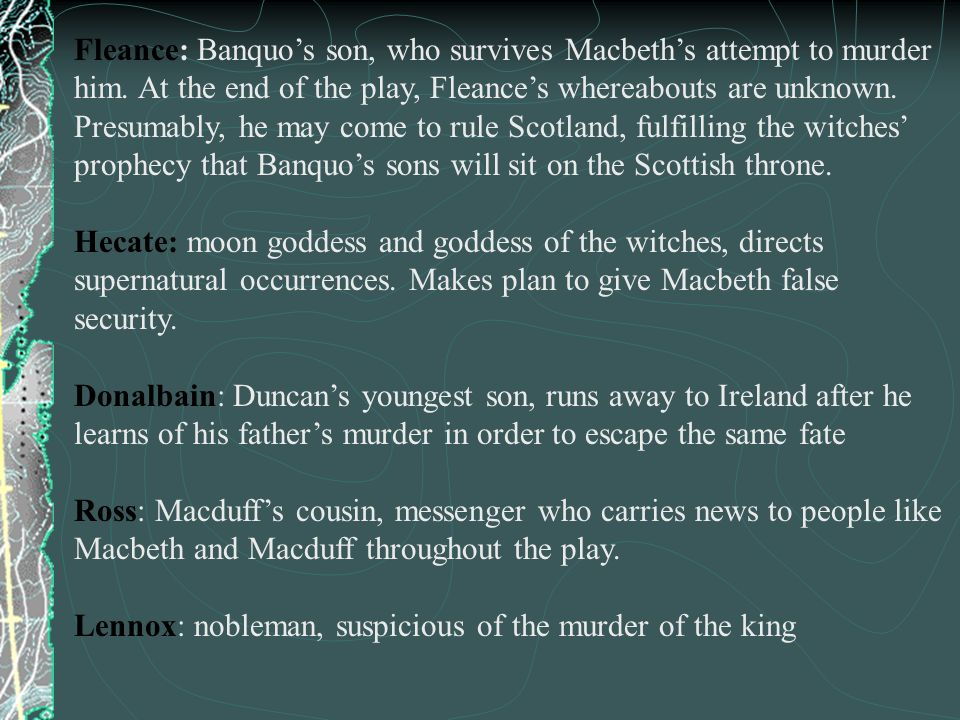 Fleance: Banquos son, who survives Macbeths attempt to murder him. At the end of the play, Fleances whereabouts are unknown. Presumably, he may come t