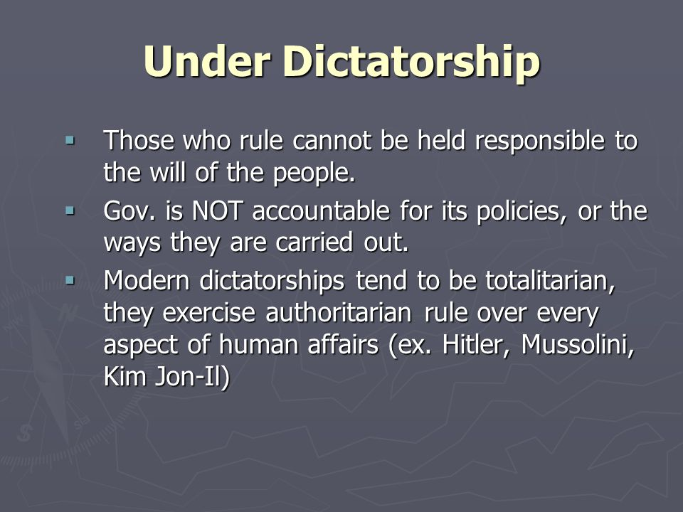 Under Dictatorship Those who rule cannot be held responsible to the will of the people. Those who rule cannot be held responsible to the will of the p
