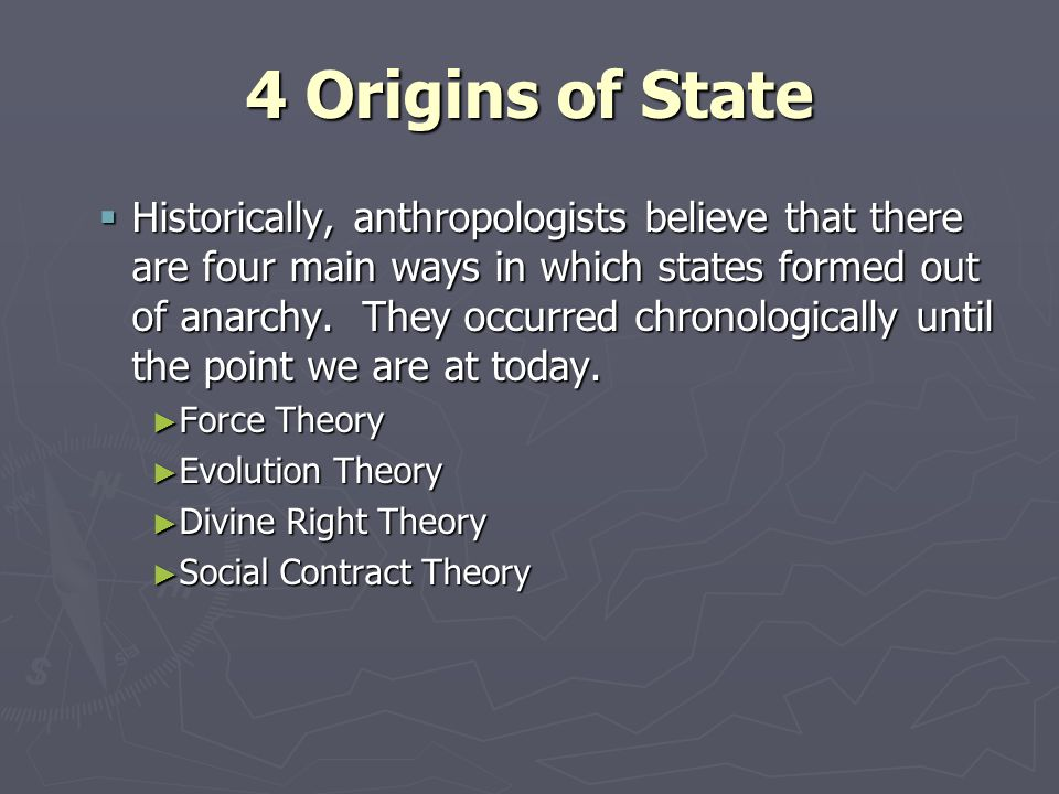 4 Origins of State Historically, anthropologists believe that there are four main ways in which states formed out of anarchy. They occurred chronologi