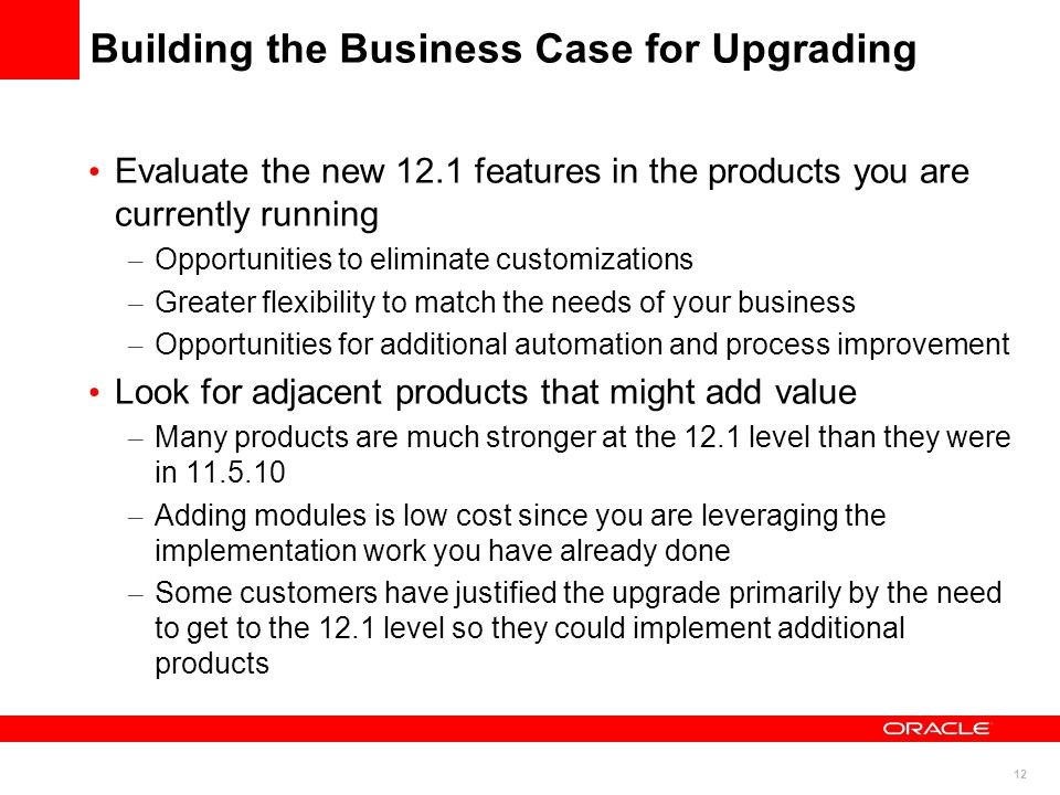 12 Building the Business Case for Upgrading Evaluate the new 12.1 features in the products you are currently running – Opportunities to eliminate cust