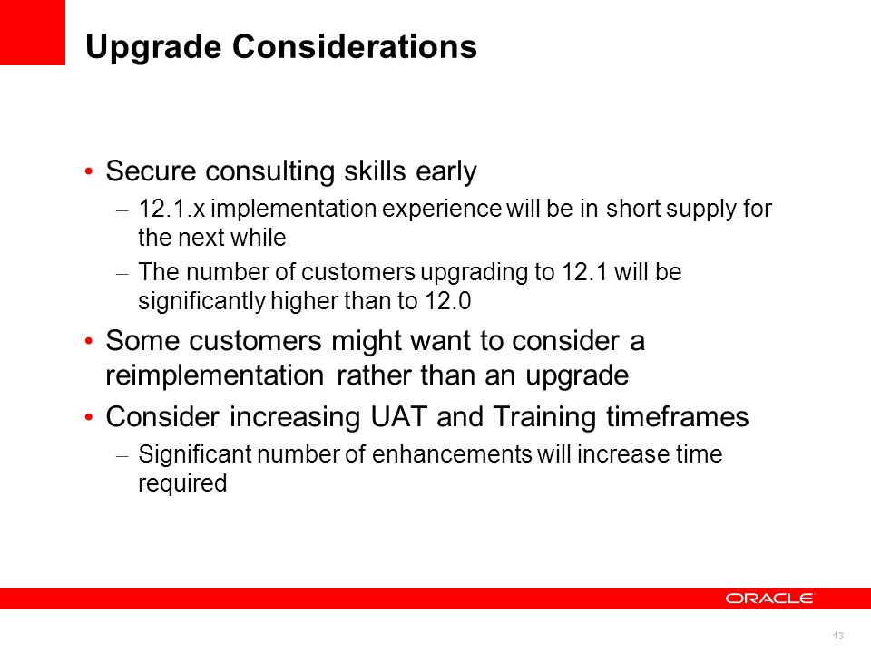 13 Upgrade Considerations Secure consulting skills early – 12.1.x implementation experience will be in short supply for the next while – The number of