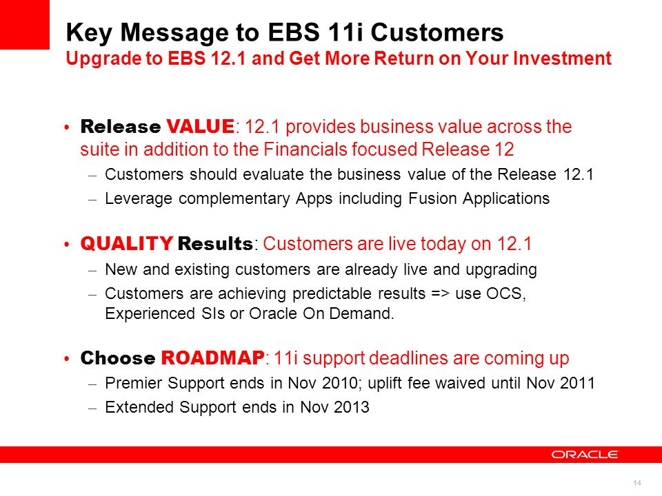14 Key Message to EBS 11i Customers Upgrade to EBS 12.1 and Get More Return on Your Investment Release VALUE : 12.1 provides business value across the