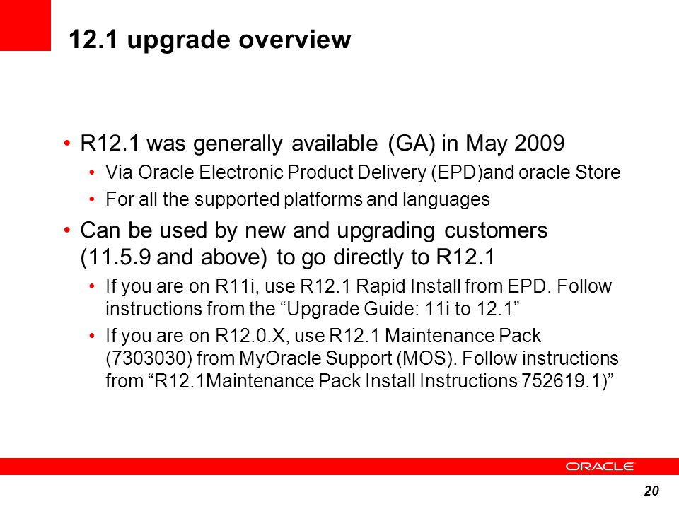 20 12.1 upgrade overview R12.1 was generally available (GA) in May 2009 Via Oracle Electronic Product Delivery (EPD)and oracle Store For all the suppo